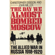 The Day We Almost Bombed Moscow The Allied War in Russia 1918-1920.