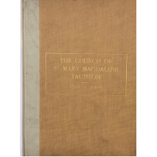 The Church of St Mary Magdalene Taunton 1508-1908. Issued in Commemoration of the Fourth Centenary of the Building of the Nave and South Porch, and In Aid of the Fund for Erecting a New Choir Vestry & Chapter House.