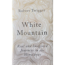 White Mountain Real and Imagined Journeys in the Himalayas.