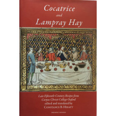 Cocatrice and Lampray Hay Late Fifteenth-Century Recipes from Corpus Christi College Oxford, An Edition, With Commentary, Including Suggestions for Cooks.